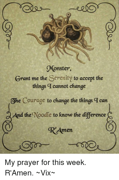 Diference: Monster,  Grant me the Serenity to accept the  things q cannot change  Ohe Courage to change the things q can  And the  Noodle to know the diference  men My prayer for this week. R'Amen. ~Vix~