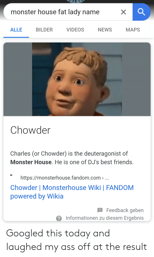 Ass, Friends, and Monster: monster house fat lady name  МAPS  ALLE  BILDER  VIDEOS  NEWS  Chowder  Charles (or Chowder) is the deuteragonist of  Monster House. He is one of DJ's best friends.  https://monsterhouse.fandom.com  Chowder   Monsterhouse Wiki   FANDOM  powered by Wikia  Feedback geben  Informationen zu diesem Ergebnis  X Googled this today and laughed my ass off at the result
