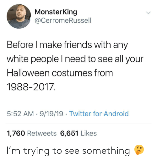 Android, Friends, and Halloween: MonsterKing  @CerromeRussell  Before I make friends with any  white people lI need to see all your  Halloween costumes from  1988-2017  5:52 AM 9/19/19 Twitter for Android  1,760 Retweets 6,651 Likes I'm trying to see something 🤔