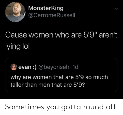 "Lol, Women, and Lying: MonsterKing  @CerromeRussell  Cause women who are 5'9"" aren't  lying lol  evan :) @beyonseh-1d  why are women that are 5'9 so much  taller than men that are 5'9? Sometimes you gotta round off"