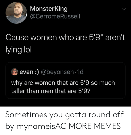 "Dank, Lol, and Memes: MonsterKing  @CerromeRussell  Cause women who are 5'9"" aren't  lying lol  evan :) @beyonseh-1d  why are women that are 5'9 so much  taller than men that are 5'9? Sometimes you gotta round off by mynameisAC MORE MEMES"