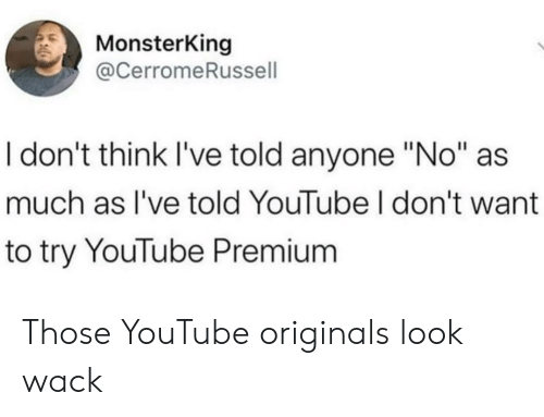 "Wack: MonsterKing  @CerromeRussell  I don't think I've told anyone ""No""  much as I've told YouTube I don't want  to try YouTube Premium Those YouTube originals look wack"