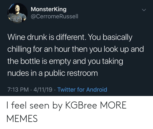 Restroom: MonsterKing  @CerromeRussell  TAR  WARS  Wine drunk is different. You basically  chilling for an hour then you look up and  the bottle is empty and you taking  nudes in a public restroom  7:13 PM 4/11/19. Twitter for Android I feel seen by KGBree MORE MEMES