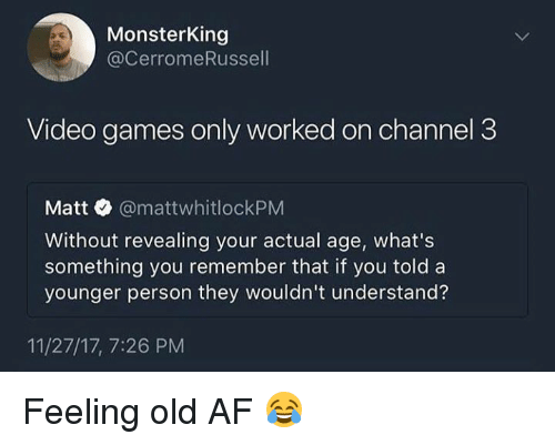 Af, Dank, and Video Games: MonsterKing  @CerromeRussell  Video games only worked on channel 3  Matt @mattwhitlockPM  Without revealing your actual age, what's  something you remember that if you told a  younger person they wouldn't understand?  11/27/17, 7:26 PM Feeling old AF 😂