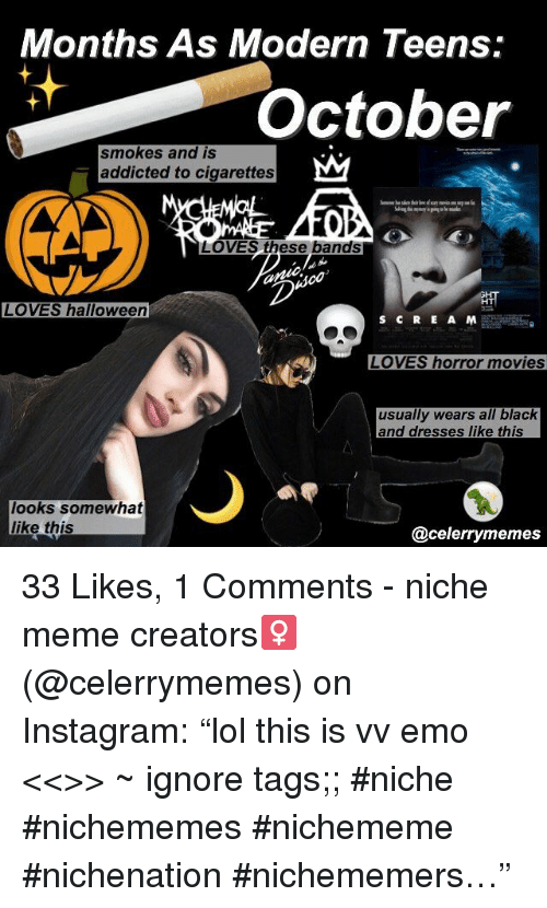 "Meme Creators: Months As Modern Teens:  October  smokes and IS  addicted to cigarettes  LOVES these bands  HT  LOVES halloween  LOVES horror movies  usually wears all black  and dresses like this  looks somewhat  like this  @celerrymemes 33 Likes, 1 Comments - niche meme creators‍♀️ (@celerrymemes) on Instagram: ""lol this is vv emo <<>> ~ ignore tags;; #niche #nichememes #nichememe #nichenation #nichememers…"""