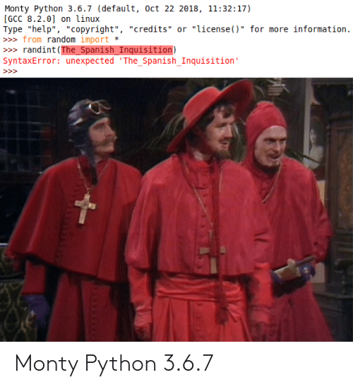 "Linux: Monty Python 3.6.7 (default, oct 22 2018, 11:32:17)  [GCC 8.2.0] on linux  Type ""help"", ""copyright"", ""credits"" or ""license()"" for more information.  » from random import  randint (The_Spanish_Inquisition)  SyntaxError: unexpected 'The_Spanish_Inquisition'  >> Monty Python 3.6.7"