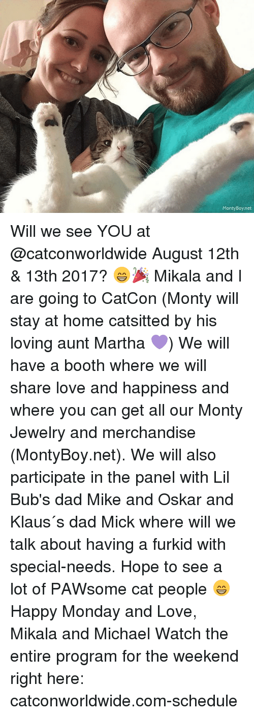 Dad, Love, and Memes: MontyBoy.net Will we see YOU at @catconworldwide August 12th & 13th 2017? 😁🎉 Mikala and I are going to CatCon (Monty will stay at home catsitted by his loving aunt Martha 💜) We will have a booth where we will share love and happiness and where you can get all our Monty Jewelry and merchandise (MontyBoy.net). We will also participate in the panel with Lil Bub's dad Mike and Oskar and Klaus´s dad Mick where will we talk about having a furkid with special-needs. Hope to see a lot of PAWsome cat people 😁 Happy Monday and Love, Mikala and Michael Watch the entire program for the weekend right here: catconworldwide.com-schedule