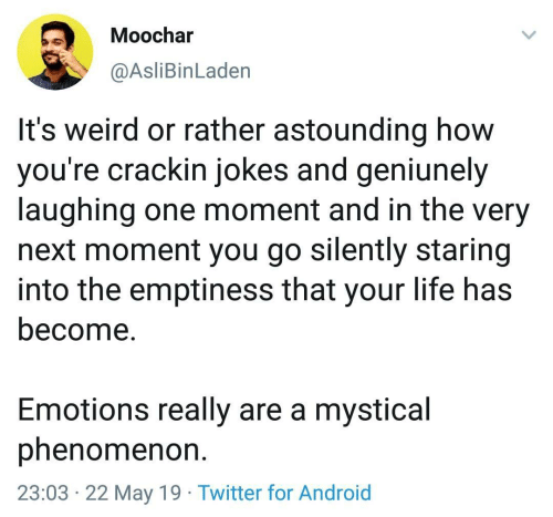 astounding: Moochar  @AsliBinLaden  It's weird or rather astounding how  you're crackin jokes and geniunely  laughing one moment and in the very  next moment you go silently staring  into the emptiness that your life has  become.  Emotions really are a mystical  phenomenon  23:03 22 May 19 Twitter for Android