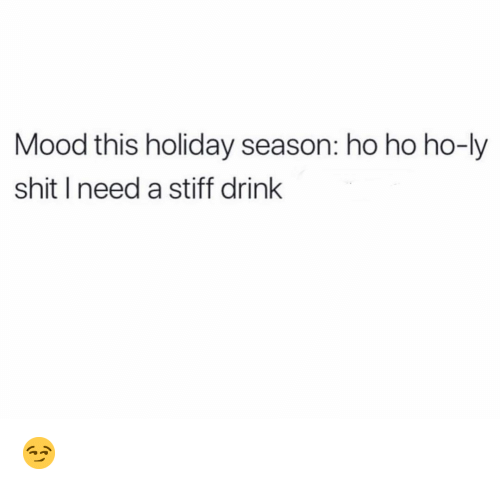 stiff: Mood this holiday season: ho ho ho-ly  shit I need a stiff drink 😏