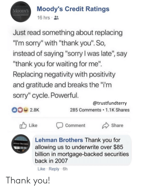 "Aman: MooDYs Moody's Credit Ratings  16 hrs 2:  Just read something about replacing  ""I'm sorry"" with ""thank you"". So,  instead of saying ""sorry I was late"", say  ""thank you for waiting for me"".  Replacing negativity with positivity  and gratitude and breaks the ""i'm  sorry"" cycle. Powerful.  @trustfundterry  285 Comments • 1.1K Shares  00= 2.8K  O Like  A Share  Comment  Lehman Brothers Thank you for  allowing us to underwrite over $85  billion in mortgage-backed securities  back in 2007  aMAN BROTHER  Like Reply 6h Thank you!"