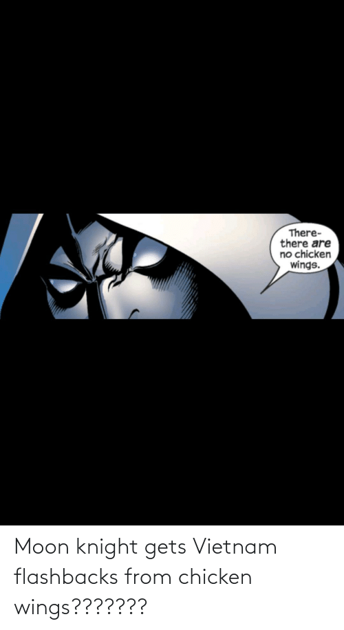 chicken wings: Moon knight gets Vietnam flashbacks from chicken wings???????