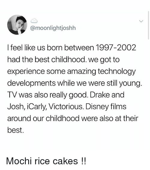 Disney, Drake, and iCarly: @moonlightjoshh  I feel like us born between 1997-2002  had the best childhood. we got to  experience some amazing technology  developments while we were still young  TV was also really good. Drake and  Josh, iCarly, Victorious. Disney films  around our childhood were also at their  best. Mochi rice cakes !!