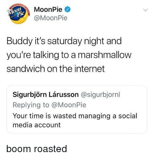 Funny, Internet, and Social Media: MoonPie  @MoonPie  0  je  Buddy it's saturday night and  you're talking to a marshmallow  sandwich on the internet  Sigurbjörn Lárusson @sigurbjornl  Replying to @MoonPie  Your time is wasted managing a social  media account boom roasted