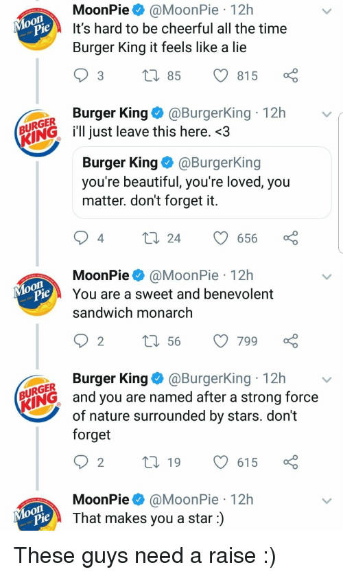 Beautiful, Burger King, and Moon: MoonPie@MoonPie 12h  It's hard to be cheerful all the time  Burger King it feels like a lie  je  3 t 85 815  Burger King@BurgerKing 12h  URGER  ENGl just leave this here. <3  Burger King@BurgerKing  you re beautiful, you re loved, you  matter. don't forget it  4  24 656  MoonPie@MoonPie 12h  You are a sweet and benevolent  sandwich monarch  on  je  Burger King@BurgerKing 12h  URGER  ING and you are named after a strong force  of nature surrounded by stars. dont  forget  MoonPie@MoonPie 12h  That makes you a star:)  Moon These guys need a raise :)