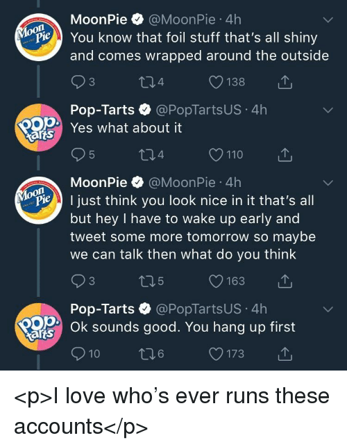pop tarts: MoonPie @MoonPie 4h  You know that foil stuff that's all shiny  and comes wrapped around the outside  04  O138  Pop-Tarts @PopTartsUS 4h  Yes what about it  arts  MoonPie @MoonPie 4h  P ust think you look nice in it that's all  but hey I have to wake up early and  tweet some more tomorrow so maybe  we can talk then what do you think  Pop-Tarts·@PopTartsUS-4h  Ok sounds good. You hang up first  arts  10  6  O173 <p>I love who's ever runs these accounts</p>