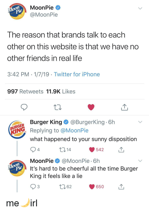 Burger King, Friends, and Iphone: MoonPie *  @MoonPie  on  917  Ihe reason that brands talk to each  other on this website is that we have no  other friends in real life  3:42 PM 1/7/19 Twitter for iPhone  997 Retweets 11.9K Likes  Burger King@BurgerKing 6h  URGER  ING Replying to @MoonPie  what happened to your sunny disposition  10 14  542  4  MoonPie@MoonPie 6h  It's hard to be cheerful all the time Burger  King it feels like a lie  on  917  62  650u me🌙irl
