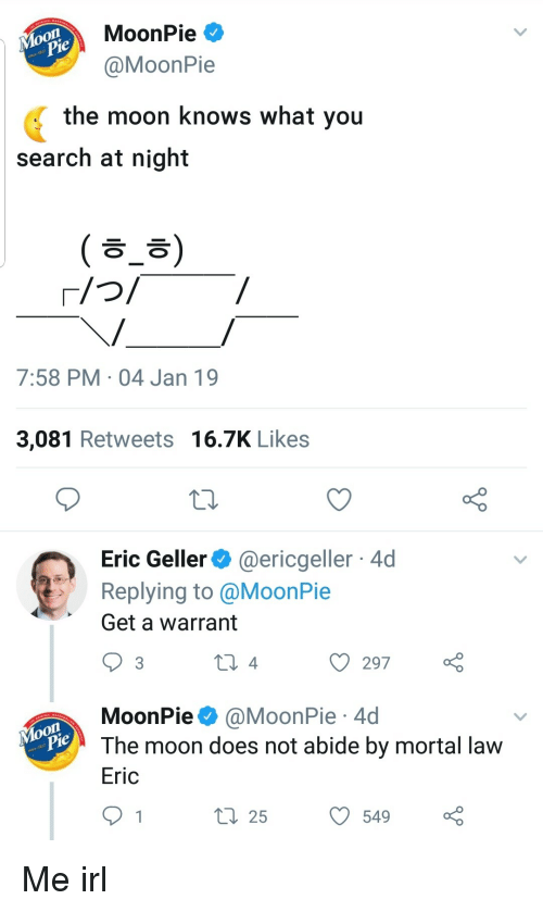 warrant: MoonPie  MoonPie  the moon knows what you  search at night  ( ㅎ_ㅎ)  7:58 PM 04 Jan 19  3,081 Retweets 16.7K Likes  Eric Geller@ericgeller 4d  Replying to @MoonPie  Get a warrant  ) 297  MoonPie @MoonPie 4d  The moon does not abide by mortal lavw  Eric  ti 255490 Me irl