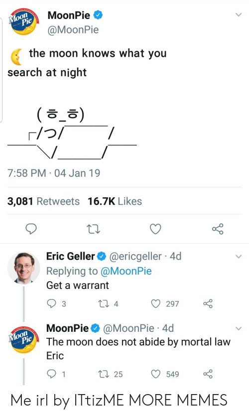 warrant: MoonPie  MoonPie  the moon knows what you  search at night  ( ㅎ_ㅎ)  7:58 PM 04 Jan 19  3,081 Retweets 16.7K Likes  Eric Geller@ericgeller 4d  Replying to @MoonPie  Get a warrant  ) 297  MoonPie @MoonPie 4d  The moon does not abide by mortal lavw  Eric  ti 255490 Me irl by ITtizME MORE MEMES