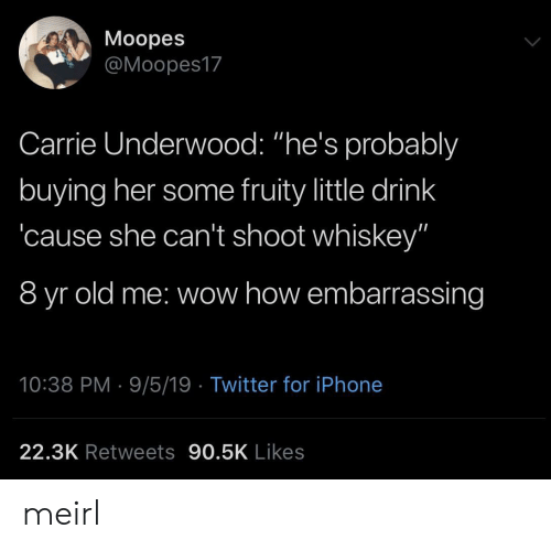 """whiskey: Moopes  @Moopes17  Carrie Underwood: """"he's probalbly  buying her some fruity little drink  cause she can't shoot whiskey""""  8 yr old me: wow how embarrassing  10:38 PM 9/5/19 Twitter for iPhone  22.3K Retweets 90.5K Likes meirl"""