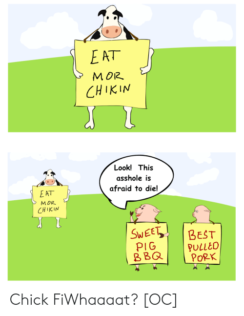 mor: MOR.  CHIKIN  Look! This  asshole is  afraid to die!  E AT  MOR  M 012  CHIKIN  SWEE BEST  PIG  BBQPULLEO  PoRK Chick FiWhaaaat? [OC]