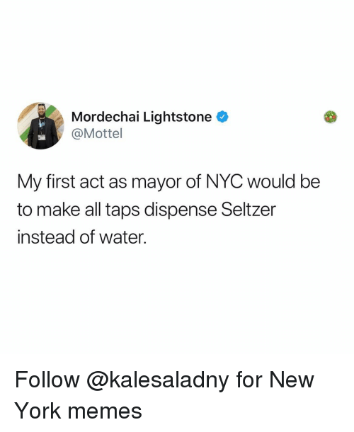 Memes, New York, and Water: Mordechai Lightstone  @Mottel  My first act as mayor of NYC would be  to make all taps dispense Seltzer  instead of water. Follow @kalesaladny for New York memes