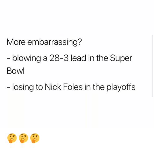 Nick, Nick Foles, and Super: More embarrassing?  - blowing a 28-3 lead in the Super  Bow  losing to Nick Foles in the playoffs 🤔🤔🤔