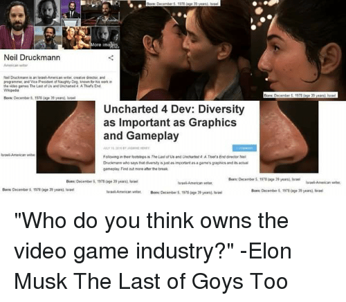 """imags: More imags  Neil Druckmann  rogramme and Vice President of aughty Dog, known for is ki  the video games The Last of Us and Unchaned4 A Thefs End  Wkipedia  Bon: December 5,1978 (g 29 year l  Uncharted 4 Dev: Diversity  as Important as Graphics  and Gameplay  srael American e  Followng in ther footsteps is The Last of Us and Uncharted 4 A Thes End director Ne  Drucimann who says that diversity is just as important as a gae's graphics and its actual  gameplay Find out more after the break  Bam: December 5, 197, (age 39 yea"""" hnel  Born: December 1978 (age 39 yea  orm:December 5,1970 (age 35 years)e  Borm: December 5  1572 Cag"""" ว9 yern. Israel"""