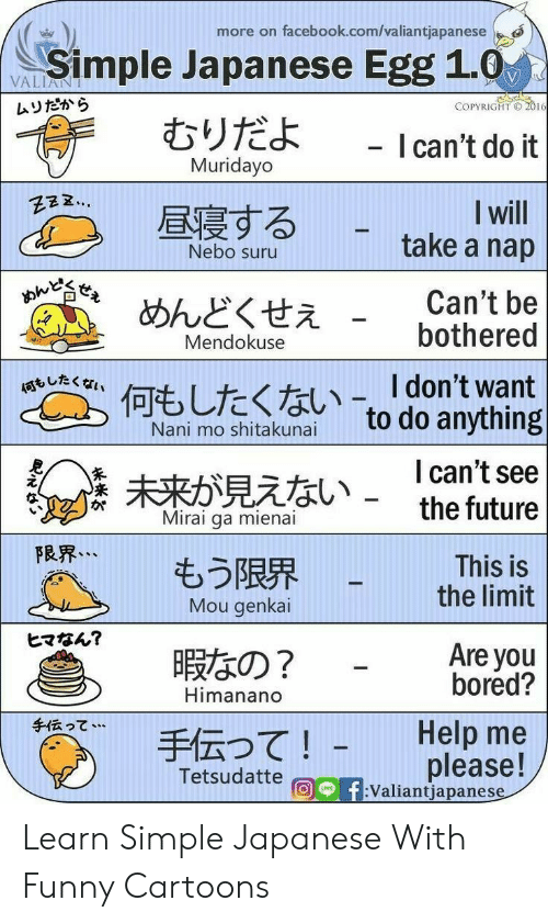 Bored, Facebook, and Funny: more on facebook.com/valiantjapanese  Simple Japanese Egg 1.0  むりだよ  VALIANT  ムリだから  COPYRIGHT O 2016  - I can't do it  Muridayo  I will  take a nap  昼寝する  Nebo suru  おんど  Can't be  bothered  めんどくせえ  Mendokuse  何、したくない-「don't want  to do anything  Nani mo shitakunai  I can't see  the future  未来が見えない -  Mirai ga mienai  FRR...  もう限界  Mou genkai  This is  the limit  ヒマなん?  Are you  bored?  暇なの?  Himanano  手伝って…  Help me  手伝って!  please!  f:Valiantjapanese  Tetsudatte  UNE Learn Simple Japanese With Funny Cartoons