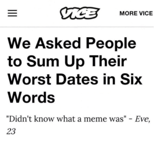 """Meme, Memes, and 🤖: MORE VICE  We Asked People  to Sum Up Their  Worst Dates in Six  Words  """"Didn't know what a meme was"""" - Eve,  23"""
