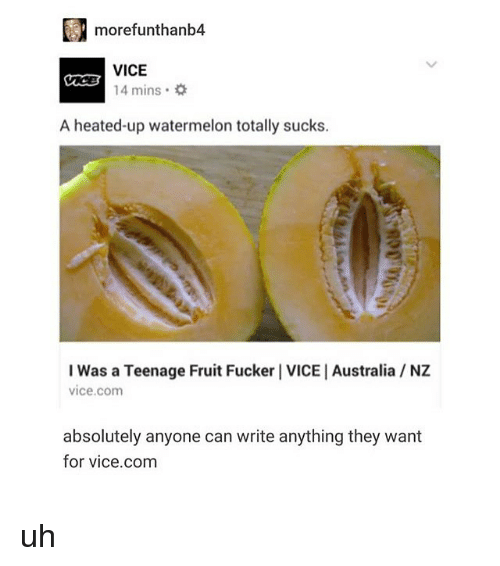 Memes, Australia, and 🤖: morefunthanb4  VICE  14 mins .  A heated-up watermelon totally sucks.  I Was a Teenage Fruit Fucker I VICE | Australia NZ  vice.com  absolutely anyone can write anything they want  for vice.com uh