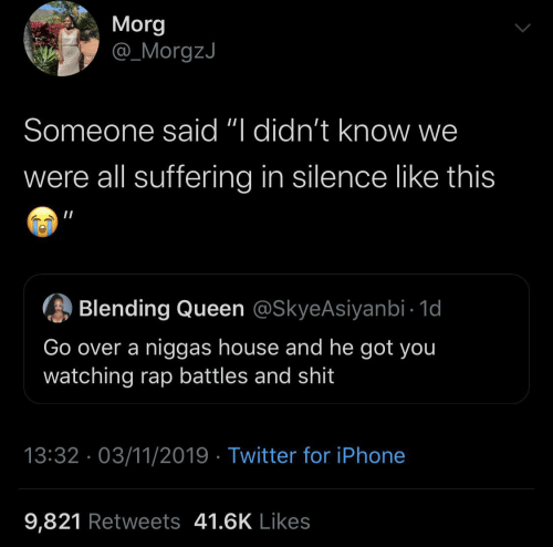 "Iphone, Rap, and Twitter: Morg  @_MorgzJ  Someone said ""I didn't know we  were all suffering in silence like this  Blending Queen @SkyeAsiyanbi - 1d  Go over a niggas house and he got you  watching rap battles and shit  13:32 · 03/11/2019 · Twitter for iPhone  9,821 Retweets 41.6K Likes"
