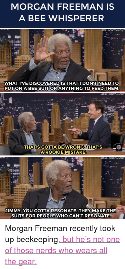 "Morgan Freeman, Target, and youtube.com: MORGAN FREEMAN IS  A BEE WHISPERER   #FALLONTONIGHT  WHAT IVE DISCOVEREDIS THATI DON'TNEED TO  PUTON A BEE SUITOR ANYTHING TO FEED THEM   #FALLONTONIGHT  THAT'S GOTTA BE WRONG. THAT'S  A ROOKIEMISTAKE.   #FALLONTONIGHT  JIMMY, YOU GOTTA RESONATE. THEY MAKE THE  SUITSFOR PEOPLE WHO CAN'T RESONATE. <p>Morgan Freeman recently took up beekeeping,<a href=""https://www.youtube.com/watch?v=iSBxGrIF89s"" target=""_blank""> but he&rsquo;s not one of those nerds who wears all the gear.</a></p>"