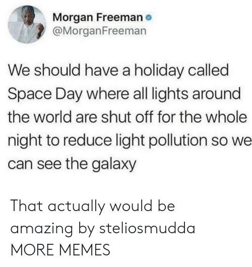 freeman: Morgan Freeman  @MorganFreeman  We should have a holiday called  Space Day where all lights around  the world are shut off for the whole  night to reduce light pollution so we  can see the galaxy That actually would be amazing by steliosmudda MORE MEMES