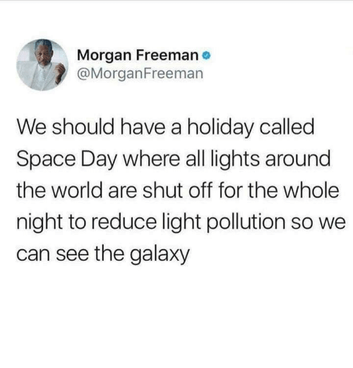 freeman: Morgan Freeman  @MorganFreemarn  We should have a holiday called  Space Day where all lights around  the world are shut off for the whole  night to reduce light pollution so we  can see the galaxy