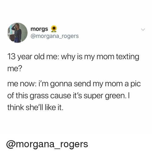 morgana: morgs  @morgana_rogers  13 year old me: why is my mom texting  me?  me now: i'm gonna send my mom a pic  of this grass cause it's super green. I  think she'll like it. @morgana_rogers