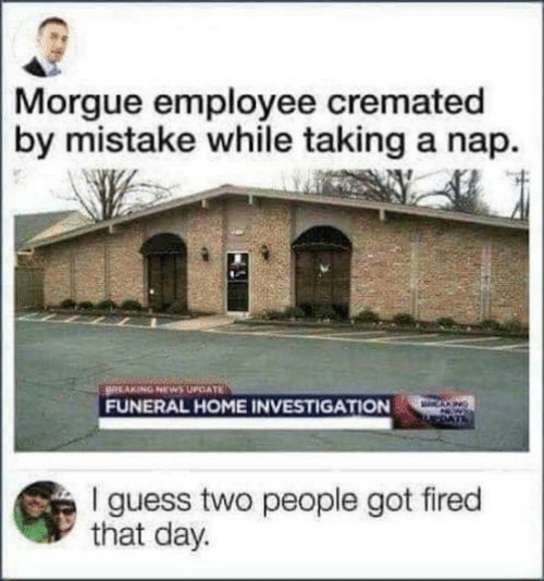 Investigation: Morgue employee cremated  by mistake while taking a nap.  BREAKING NEWS UPCATE  FUNERAL HOME INVESTIGATION  CANG  I guess two people got fired  that day.