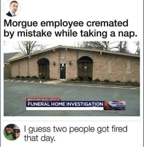 News, Breaking News, and Guess: Morgue employee cremated  by mistake while taking a nap  BREAKING NEWS UPDATE  BREAKING  NEWS  TUPDATE  FUNERAL HOME INVESTIGATION  I guess two people got fired  that day.