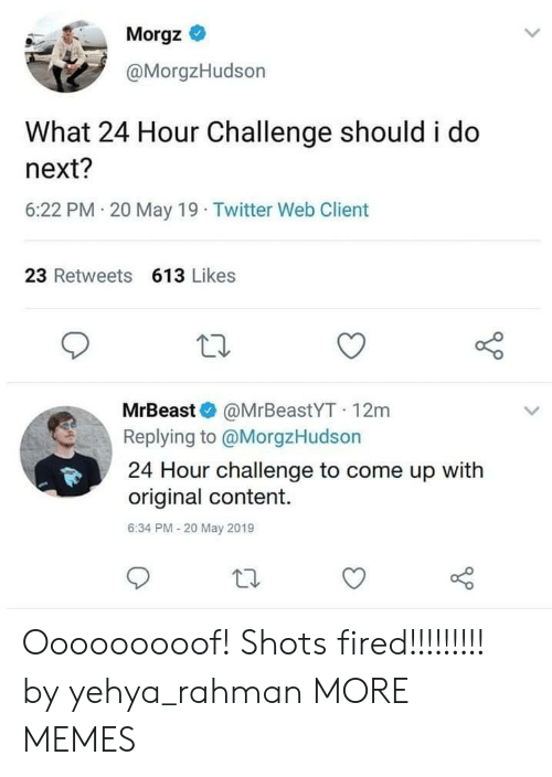 Dank, Memes, and Target: Morgz *  @MorgzHudson  What 24 Hour Challenge should i do  next?  6:22 PM 20 May 19 Twitter Web Client  23 Retweets 613 Likes  MrBeast @MrBeastYT 12m  Replying to @MorgzHudson  24 Hour challenge to come up with  original content.  6:34 PM-20 May 2019 Ooooooooof! Shots fired!!!!!!!!! by yehya_rahman MORE MEMES