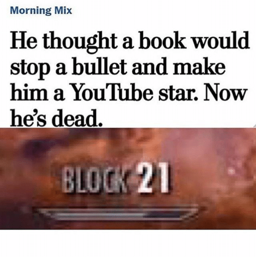 Youtube Star: Morning Mix  He thought a book would  stop a bullet and make  him a YouTube star. Now  he's dead  BLOCK 21