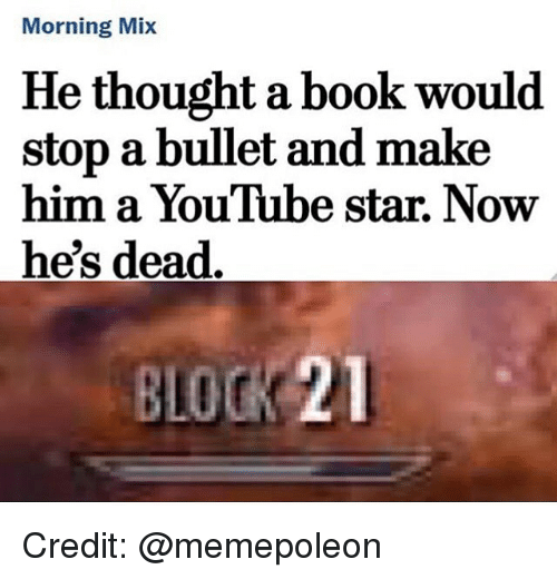 Youtube Star: Morning Mix  He thought a book would  stop a bullet and make  him a YouTube star. Now  he's dead  BLOCK 21 Credit: @memepoleon