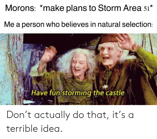 Reddit, The Castle, and Castle: Morons: *make plans to Storm Area 51*  Me a person who believes in natural selection:  Have fun storming the castle Don't actually do that, it's a terrible idea.