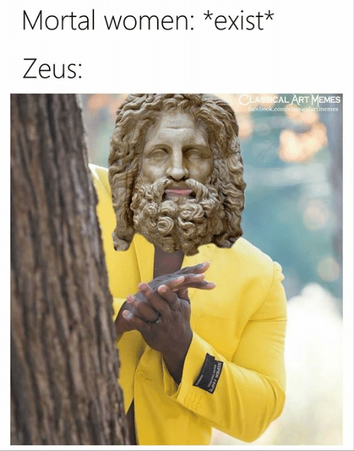Memes, Women, and Zeus: Mortal women: *exist*  Zeus:  CLASSICAL ART MEMES  acebook.com/elassicalartmemes  SUPIAO  R50