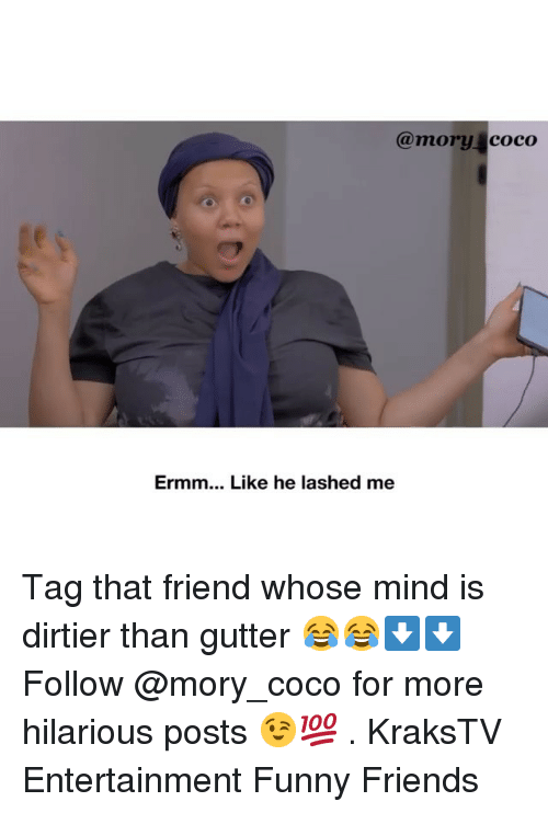 CoCo: @mory coco  Ermm... Like he lashed me Tag that friend whose mind is dirtier than gutter 😂😂⬇️⬇️ Follow @mory_coco for more hilarious posts 😉💯 . KraksTV Entertainment Funny Friends