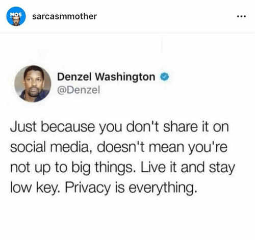 Denzel Washington, Low Key, and Memes: MOS  sarcasmmother  Denzel Washington  @Denzel  Just because you don't share it on  social media, doesn't mean you're  not up to big things. Live it and stay  low key. Privacy is everything.