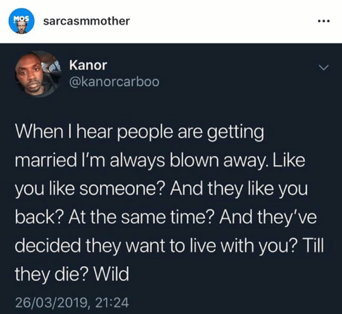 Memes, Live, and Time: MOS  sarcasmmother  Kanor  @kanorcarboo  When I hear people are getting  married I'm always blown away. Like  you like someone? And they like you  back? At the same time? And they've  decided they want to live with you? Til  they die? Wild  26/03/2019, 21:24