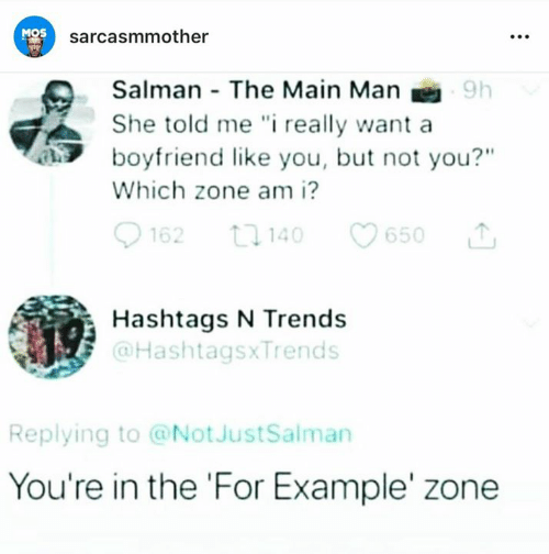 """Memes, Boyfriend, and 🤖: MOS  sarcasmmother  Salman The Main Man  She told me """" really want a  boyfriend like you, but not you?""""  Which zone am i?  62 1140 650  Hashtags N Trends  @HashtagsxTrends  Replying to @NotJustSalman  You're in the 'For Example' zone"""