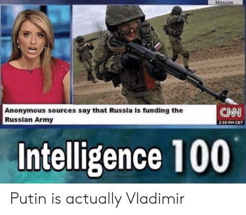 cet: Moscow  CNN  Anonymous sources say that Russia is funding the  Russian Army  2:30 PM CET  Intelligence 100 Putin is actually Vladimir
