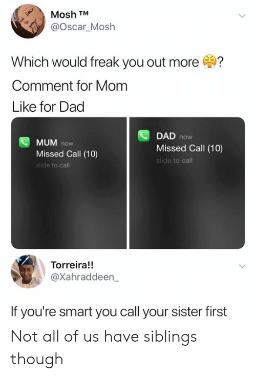 first: Mosh TM  @Oscar_Mosh  Which would freak you out more  Comment for Mom  Like for Dad  DAD  now  MUM now  Missed Call (10)  slide to call  Missed Call (10)  slide to call  Torreira!  @Xahraddeen_  If you're smart you call your sister first Not all of us have siblings though