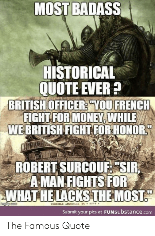 "Historical: MOST BADASS  HISTORICAL  QUOTE EVER?  BRITISH OFFICER? YOU FRENCH  FIGHT FOR MONEY, WHILE  WEBRITISH FIGHT FOR HONOR  ROBERT SURCOUF ""SIR  A MAN FIGHTS FOR  WHAT HE LACKSTHEMOST  ENT  TRERI ABORDAGE  Submit your pics at FUNSubstance.com The Famous Quote"