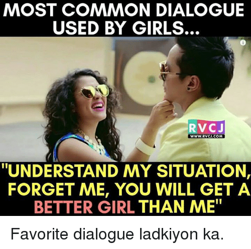 "Memes, 🤖, and Forgeted: MOST COMMON DIALOGUE  USED BY GIRLS.  RVC J  WWW. RVCJ.COM  ""UNDERSTAND MY SITUATION,  FORGET ME, YOU WILL GET A  BETTER GIRL THAN ME"" Favorite dialogue ladkiyon ka."